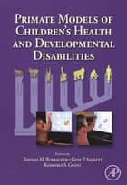 Primate Models of Children's Health and Developmental Disabilities ebook by Thomas Burbacher,Kimberly Grant,Gene P. Sackett