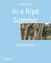 In a Ripe Summer - Short Poems ebook by Kousik Adhikari