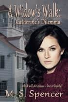 A Widow's Walk: Catherine's Dilemma ebook by M.S. Spencer