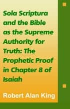 Sola Scriptura and the Bible as the Supreme Authority for Truth: The Prophetic Proof in Chapter 8 of Isaiah ebook by Robert Alan King