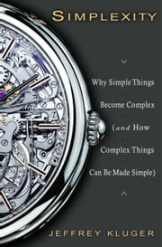 Simplexity - Why Simple Things Become Complex (and How Complex Things Can Be Made Simple) ebook by Jeffrey Kluger
