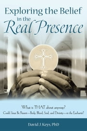 Exploring the Belief in the Real Presence - What Is THAT About Anyway? Could Jesus Be Presentbody, Blood, Soul, and Divinityin the Eucharist? ebook by David J. Keys, PhD
