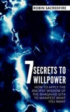 7 Secrets to Willpower - How to Apply the Ancient Wisdom of the Bhagavad Gita to Manifest What You Want ebook by Robin Sacredfire
