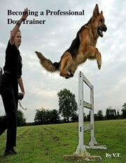 Becoming a Professional Dog Trainer ebook by V.T.