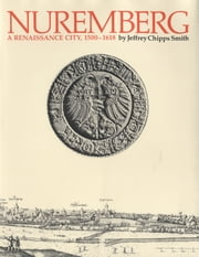 Nuremberg, a Renaissance City, 1500-1618 ebook by Jeffrey Chipps  Smith