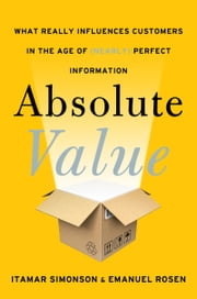 Absolute Value - What Really Influences Customers in the Age of (Nearly) Perfect Information ebook by Itamar Simonson,Emanuel Rosen