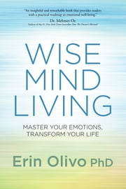 Wise Mind Living - Master Your Emotions, Transform Your Life ebook by Erin Olivo [PhD]