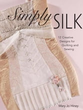 Simply Silk: 12 Creative Designs for Quilting and Sewing ebook by Mary Jo Hiney