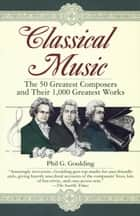 Classical Music - The 50 Greatest Composers and Their 1,000 Greatest Works ebook de Phil G. Goulding