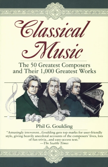 Classical Music - The 50 Greatest Composers and Their 1,000 Greatest Works ebook by Phil G. Goulding