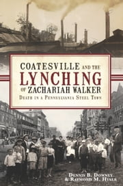 Coatesville and the Lynching of Zachariah Walker - Death in a Pennsylvania Steel Town ebook by Dennis B. Downey,Raymond M. Hyser