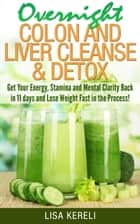 Overnight Colon and Liver Cleanse & Detox - Get Your Energy, Stamina and Mental Clarity Back in 11 days and Lose Weight Fast in the Process! ebook by Lisa Kereli