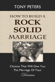 HOW TO BUILD A ROCK SOLID MARRIAGE - Choices That Will Give You the Marriage of Your ebook by Tony Peters