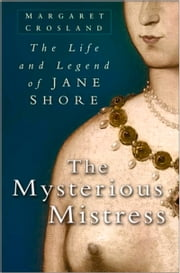 Mysterious Mistress - The Life & Legend of Jane Shore ebook by Margaret Crosland