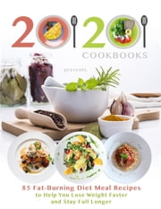 20/20 Cookbooks Presents - 85 Fat-Burning Diet Meal Recipes to Help You Lose Weight Faster and Stay Full Longer ebook by 20/20 Cookbooks