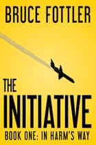 The Initiative: In Harm's Way (Book One) ebook by Bruce Fottler