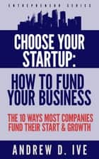 Choose Your Startup: How to Fund your Company - The 10 Ways Most Companies Fund their Start and Growth ebook by Andrew D. Ive