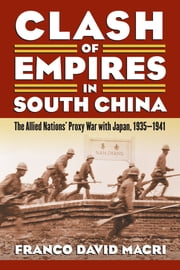 Clash of Empires in South China - The Allied Nations' Proxy War with Japan, 1935-1941 ebook by Franco David Macri