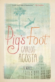 Pig's Foot - A Novel ebook by Carlos Acosta,Frank Wynne