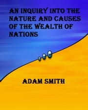 An Inquiry into the Nature and Causes of the Wealth of Nations - Wealth of Nations ebook by Adam Smith
