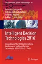 Intelligent Decision Technologies 2016 - Proceedings of the 8th KES International Conference on Intelligent Decision Technologies (KES-IDT 2016) – Part I ebook by Alfonso Mateos Caballero, Robert J. Howlett, Lakhmi C. Jain,...