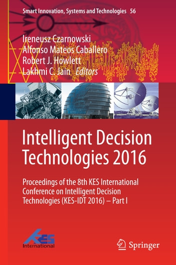 Intelligent Decision Technologies 2016 - Proceedings of the 8th KES International Conference on Intelligent Decision Technologies (KES-IDT 2016) – Part I ebook by