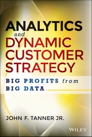 Analytics and Dynamic Customer Strategy - Big Profits from Big Data ebook by John F. Tanner Jr.