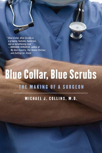 Blue Collar, Blue Scrubs - The Making of a Surgeon ebook by Dr. Michael J. Collins
