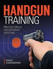 Handgun Training - Practice Drills For Defensive Shooting ebook by Grant Cunningham