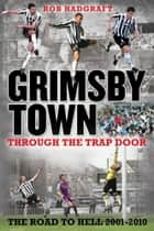 Grimsby Town: Through the Trap Door - The Road to Hell 2001-2010 ebook by Rob Hadgraft
