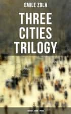 Three Cities Trilogy: Lourdes, Rome & Paris - (Three Cities Trilogy) ebook by Emile Zola