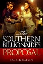 The Southern Billionaire's Proposal - Billionaire Erotica ebook by Lauren Calvin