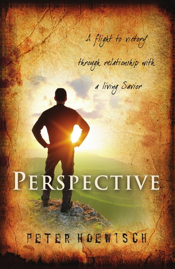 Perspective - A Flight To Victory Through Relationship With A Living Savior ebook by Peter Hoewisch