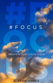 #FOCUS: Heaven's in Your View ebook by L. David Harris
