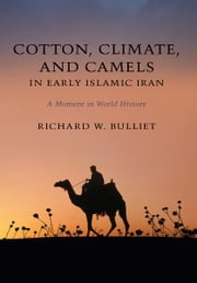 Cotton, Climate, and Camels in Early Islamic Iran - A Moment in World History ebook by Richard W. Bulliet