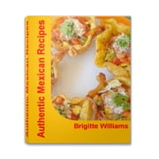 Authentic Mexican Recipes - Fireball Secrets To Great Tasting Healthy Mexican Recipes, Mexican Dessert Recipes, Mexican Chicken Recipes and Easy Mexican Recipes ebook by Brigitte Williams