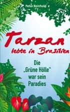 "Tarzan lebte in Brasilien - Die ""Grüne Hölle"" war sein Paradies ebook by Peter Reinhold"