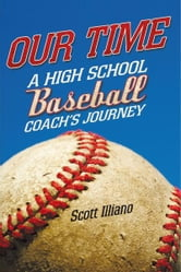 Our Time - A High School Baseball Coach's Journey ebook by Scott Illiano