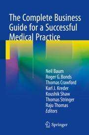 The Complete Business Guide for a Successful Medical Practice ebook by Neil Baum,Roger G. Bonds,Thomas Crawford,Karl Kreder,Koushik Shaw,Thomas Stringer,Raju Thomas