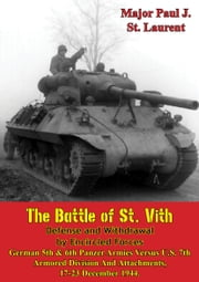 The Battle of St. Vith, Defense and Withdrawal by Encircled Forces - German 5th & 6th Panzer Armies Versus U.S. 7th Armored Division and Attachments, 17-23 December 1944 ebook by Major Paul J. St. Laurent