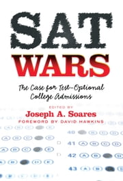 SAT Wars - The Case for Test-Optional College Admissions ebook by Joseph A. Soares