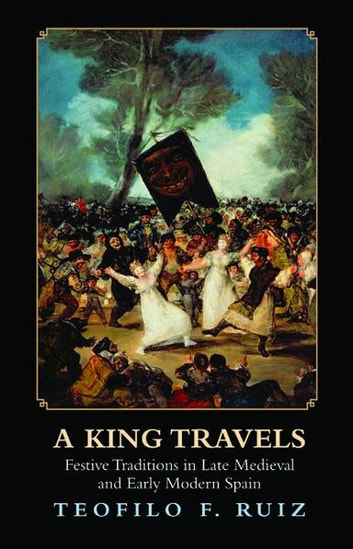 A King Travels - Festive Traditions in Late Medieval and Early Modern Spain ebook by Teofilo F. Ruiz