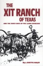 The XIT Ranch of Texas and the Early Days of the Llano Estacado ebook by J. Evetts Haley