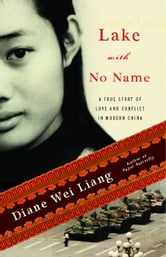 Lake with No Name - A True Story of Love and Conflict in Modern China ebook by Diane Wei Liang