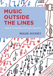Music Outside the Lines - Ideas for Composing in K-12 Music Classrooms ebook by Maud Hickey