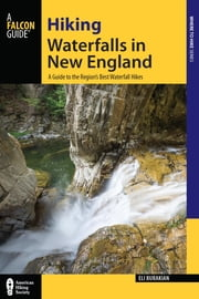 Hiking Waterfalls in New England - A Guide to the Region's Best Waterfall Hikes ebook by Eli Burakian