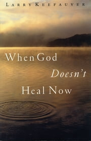 When God Doesn't Heal Now ebook by Larry Keefauver