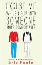 Excuse Me While I Slip into Someone More Comfortable - A Memoir ebook by Eric Poole