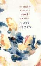 On Smaller Dogs and Larger Life Questions ebook by Kate Figes