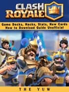Clash Royale Game Decks, Hacks, Stats, New Cards How to Download Guide Unofficial - Beat your Opponents & the Game! ebook by The Yuw